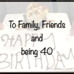 To Family, To Friends, to Life – here's to being 40